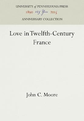 Love in Twelfth-Century France by John C. Moore