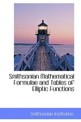 Smithsonian Mathematical Formulae and Tables of Elliptic Functions by Smithsonian Institution