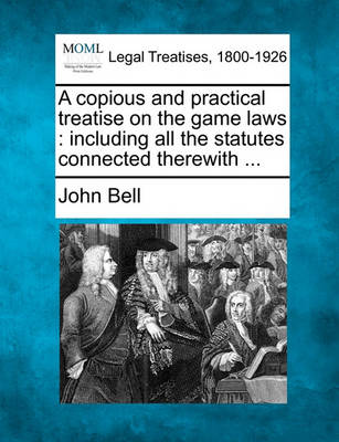 A Copious and Practical Treatise on the Game Laws: Including All the Statutes Connected Therewith ... by John Bell