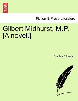 Gilbert Midhurst, M.P. [A Novel.] by Charles F Howard