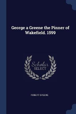 George a Greene the Pinner of Wakefield. 1599 by Robert Greene