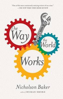 Way the World Works: Essays by Nicholson Baker