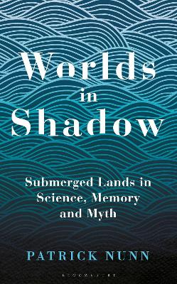 Worlds in Shadow: Submerged Lands in Science, Memory and Myth by Patrick Nunn