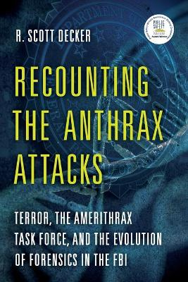 Recounting the Anthrax Attacks: Terror, the Amerithrax Task Force, and the Evolution of Forensics in the FBI by R. Scott Decker