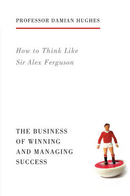 How to Think Like Sir Alex Ferguson by Damian Hughes