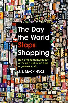 The Day the World Stops Shopping: How ending consumerism gives us a better life and a greener world by J. B. MacKinnon