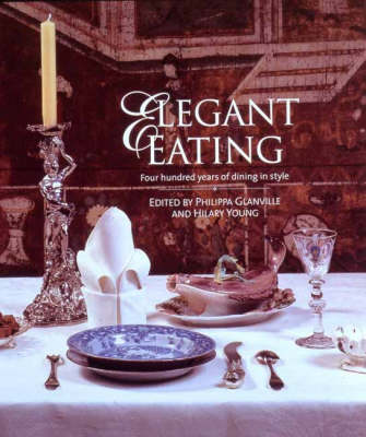 Elegant Eating: Four Hundred Years of Dining in Style by Hilary Young