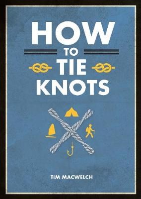 How to Tie Knots: Practical Advice for Tying More Than 50 Essential Knots by Tim MacWelch