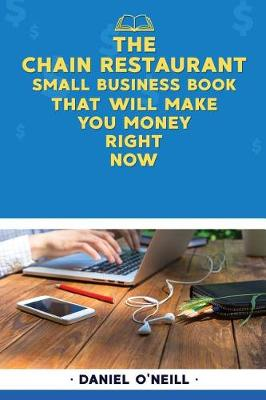 The Chain Restaurant Small Business Book That Will Make You Money Right Now by Daniel O'Neill