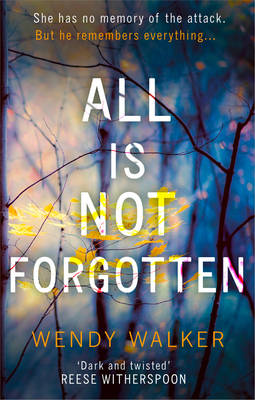 All Is Not Forgotten: The bestselling gripping thriller you'll never forget by Wendy Walker