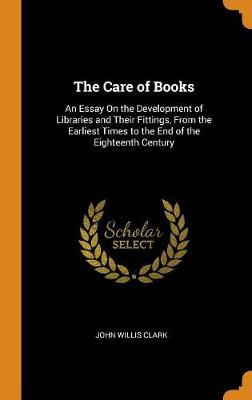 The Care of Books: An Essay on the Development of Libraries and Their Fittings, from the Earliest Times to the End of the Eighteenth Century by John Willis Clark