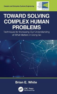 Toward Solving Complex Human Problems: Techniques for Increasing Our Understanding of What Matters in Doing So by Brian E. White