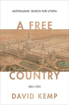 A Free Country: Australians' Search for Utopia 1861-1901 by David Kemp