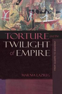 Torture and the Twilight of Empire by Marnia Lazreg