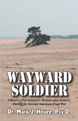Wayward Soldier: A Reserve Psychologist's Memoir and Analysis During the Second American-Iraqi War by Psy D Mark J Hovee