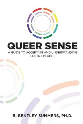 Queer Sense: A Guide to Understanding and Accepting LGBTQ+ People by B Bentley Summers