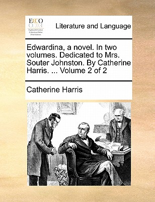 Edwardina, a Novel. in Two Volumes. Dedicated to Mrs. Souter Johnston. by Catherine Harris. ... Volume 2 of 2 by Catherine Harris