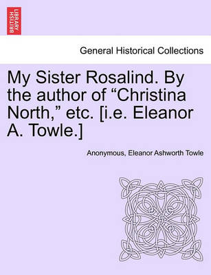 """My Sister Rosalind. by the Author of """"Christina North,"""" Etc. [I.E. Eleanor A. Towle.] by Anonymous"""
