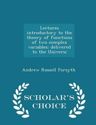 Lectures Introductory to the Theory of Functions of Two Complex Variables; Delivered to the Universi - Scholar's Choice Edition by Andrew Russell Forsyth