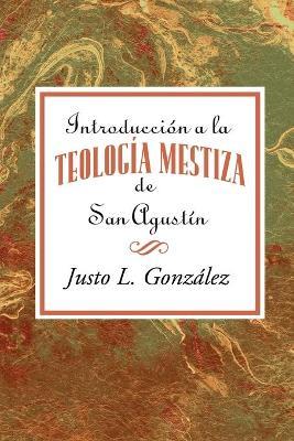 Introduccion a la Teologia Mestiza de San Agustin Aeth by Gonzalez Justo L