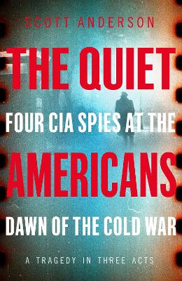 The Quiet Americans: Four CIA Spies at the Dawn of the Cold War - A Tragedy in Three Acts book