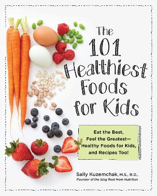 101 Healthiest Foods for Kids: Eat the Best, Feel the Greatest - Healthy Foods for Kids, and Recipes Too! by Sally Kuzemchak