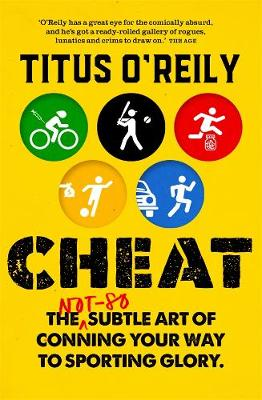 Cheat: The not-so-subtle art of conning your way to sporting glory by Titus O'Reily