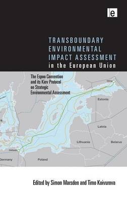 Transboundary Environmental Impact Assessment in the European Union: The Espoo Convention and its Kiev Protocol on Strategic Environmental Assessment book