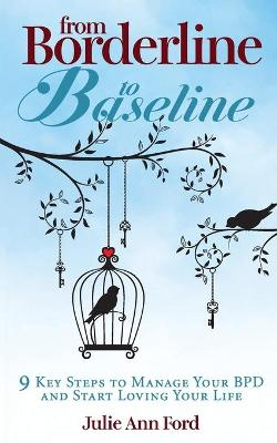 From Borderline to Baseline: 9 Key Steps to Manage Your BPD and Start Loving Your Life by Julie Ann Ford