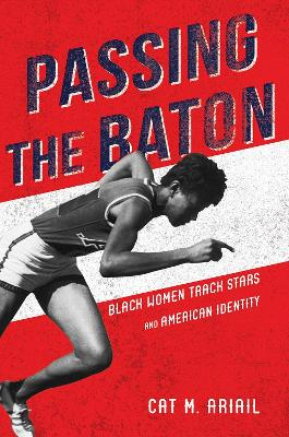 Passing the Baton: Black Women Track Stars and American Identity by Cat M. Ariail