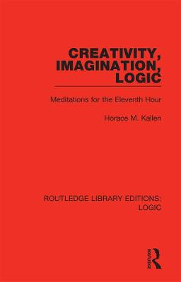 Creativity, Imagination, Logic: Meditations for the Eleventh Hour by Horace M. Kallen