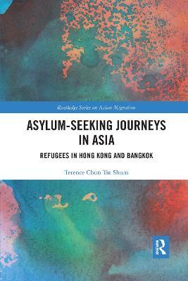 Asylum-Seeking Journeys in Asia: Refugees in Hong Kong and Bangkok by Terence Chun Tat Shum