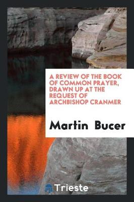 A Review of the Book of Common Prayer, Drawn Up at the Request of Archbishop Cranmer by Martin Bucer