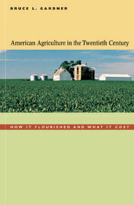 American Agriculture in the Twentieth Century: How it Flourished and What it Cost by Bruce L. Gardner