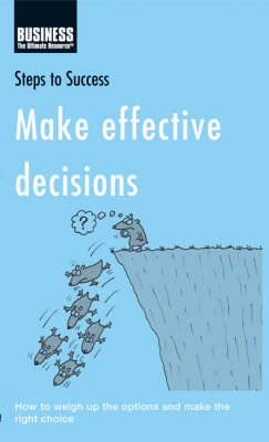 Make Effective Decisions: How to Weigh Up the Options and Make the Right Choice by Bloomsbury Publishing