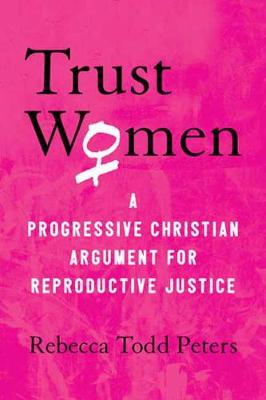 Trust Women: A Progressive Christian Argument for Reproductive Justice by Rebecca Todd Peters