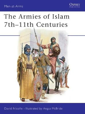 The Armies of Islam, 7th-11th Centuries by David Nicolle