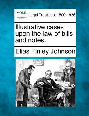 Illustrative Cases Upon the Law of Bills and Notes. by Elias Finley Johnson
