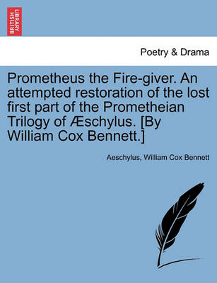 Prometheus the Fire-Giver. an Attempted Restoration of the Lost First Part of the Prometheian Trilogy of Schylus. [By William Cox Bennett.] book