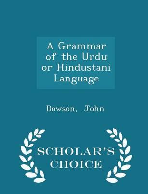 A Grammar of the Urdu or Hindustani Language - Scholar's Choice Edition by Dowson John