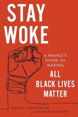 Stay Woke: A People's Guide to Making All Black Lives Matter by Tehama Lopez Bunyasi