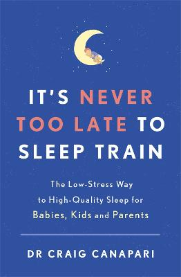 It's Never too Late to Sleep Train: The low stress way to high quality sleep for babies, kids and parents by Dr Craig Canapari