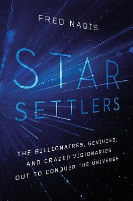 Star Settlers: The Billionaires, Geniuses, and Crazed Visionaries Out to Conquer the Universe by Fred Nadis