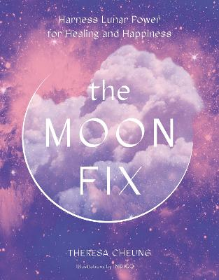 The Moon Fix: Harness Lunar Power for Healing and Happiness by Theresa Cheung
