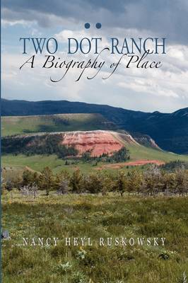 Two Dot Ranch, a Biography of Place book
