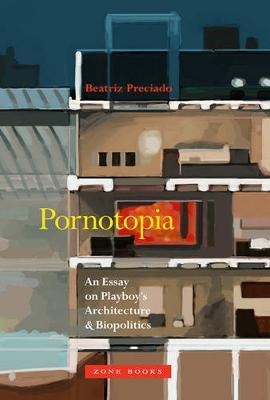 Pornotopia - An Essay on Playboy`s Architecture and Biopolitics by Beatriz Preciado