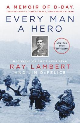 Every Man a Hero: A Memoir of D-Day, the First Wave at Omaha Beach, and a World at War by Ray Lambert