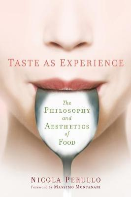 Taste as Experience: The Philosophy and Aesthetics of Food by Nicola Perullo