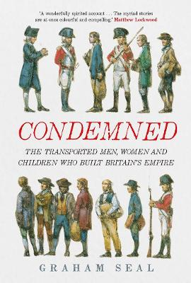 Condemned: The Transported Men, Women and Children Who Built Britain's Empire by Graham Seal