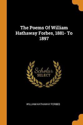 The Poems of William Hathaway Forbes, 1881- To 1897 by William Hathaway Forbes